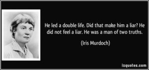 quote-he-led-a-double-life-did-that-make-him-a-liar-he-did-not-feel-a-liar-he-was-a-man-of-two-truths-iris-murdoch-308633